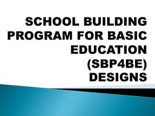 SCHOOL BUILDING PROGRAM FOR BASIC EDUCATION  (SBP4BE) DESIGNS