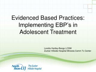 Evidenced Based Practices:  Implementing EBP's in Adolescent Treatment