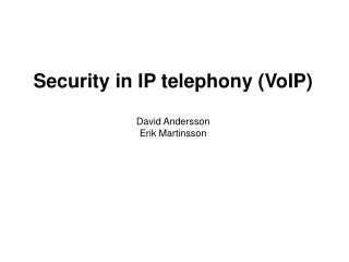 Security in IP  telephony ( VoIP) David Andersson Erik Martinsson