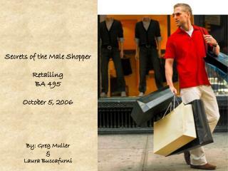 Secrets of the Male Shopper Retailing BA 495 October 5, 2006 By: Greg Muller & Laura Buccafurni