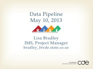 Data Pipeline May 10, 2013 Lisa Bradley IMS, Project Manager bradley_l@cde.state.co.us
