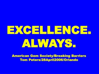 EXCELLENCE. ALWAYS. American Gem Society/Breaking Barriers Tom Peters/28April2006/Orlando