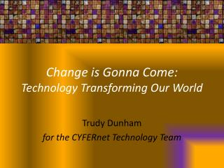 Change is  Gonna  Come:  Technology Transforming Our World