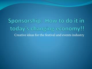 Sponsorship:	How to do it in today's changing economy!!