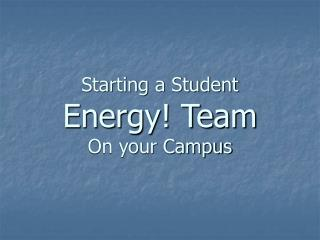 Starting a Student  Energy! Team On your Campus