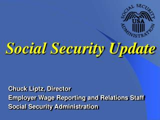 Chuck Liptz, Director Employer Wage Reporting and Relations Staff Social Security Administration