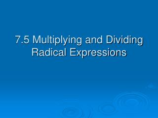 7.5 Multiplying and Dividing Radical Expressions