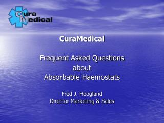 CuraMedical Frequent Asked Questions about Absorbable Haemostats Fred J. Hoogland