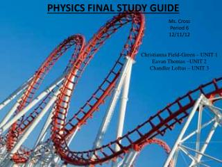 PHYSICS FINAL STUDY GUIDE Ms. Cross Period 6 12/11/12 Christianna  Field-Green – UNIT 1