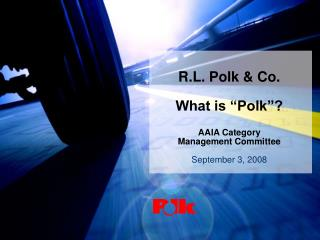 "R.L. Polk & Co. What is ""Polk""? AAIA Category  Management Committee September 3, 2008"