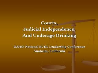 Courts,  Judicial Independence, And Underage Drinking OJJDP National EUDL Leadership Conference