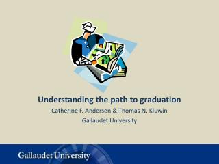 Understanding the path to graduation Catherine F. Andersen & Thomas N. Kluwin Gallaudet University