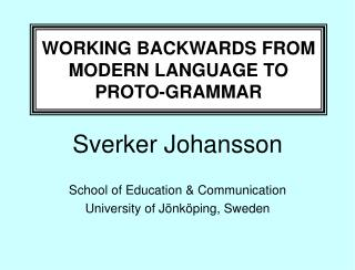 WORKING BACKWARDS FROM MODERN LANGUAGE TO PROTO-GRAMMAR