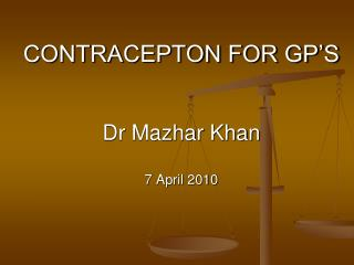 CONTRACEPTON FOR GP'S Dr Mazhar Khan 7 April 2010