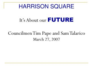 HARRISON SQUARE It's About our  FUTURE Councilmen Tim Pape and Sam Talarico March 27, 2007