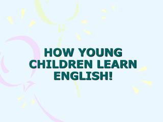 HOW YOUNG CHILDREN LEARN ENGLISH!