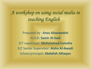A workshop on using social media in teaching English Prepared by :  Anas Alawawdeh