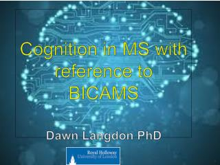 ' Cognition  in MS with reference to  BICAMS Dawn Langdon  PhD
