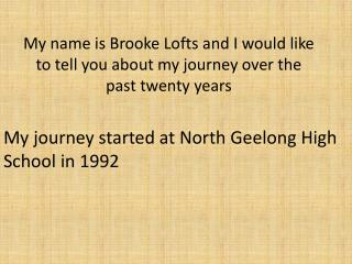 My name is Brooke Lofts and I would like to tell you about my journey over the past twenty years