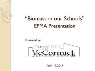 """Biomass in our Schools"" EPMA  Presentation Presented by: April  10, 2013"