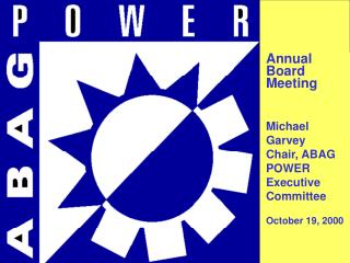 Annual Board Meeting Michael Garvey Chair, ABAG POWER Executive Committee October 19, 2000