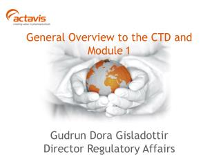 General Overview to the CTD and Module 1 Gudrun Dora Gisladottir Director Regulatory Affairs