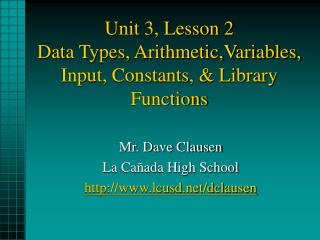 Unit 3, Lesson 2 Data Types, Arithmetic,Variables, Input, Constants, & Library Functions