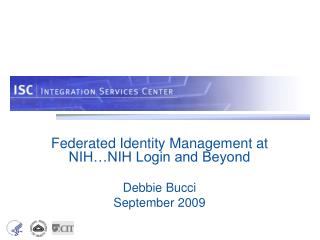 Federated Identity Management at NIH…NIH Login and Beyond Debbie Bucci September 2009