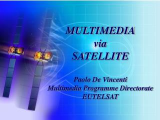 MULTIMEDIA via SATELLITE Paolo De Vincenti Multimedia Programme Directorate EUTELSAT