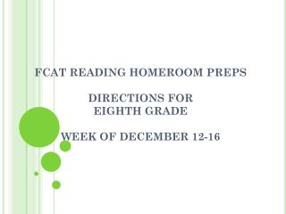 FCAT  READING HOMEROOM  PREPS DIRECTIONS FOR  EIGHTH GRADE WEEK OF  DECEMBER 12-16