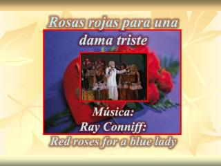 Rosas rojas  para una dama triste Música: Ray Conniff : Red roses for a  blue  lady