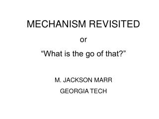 "MECHANISM REVISITED or ""What is the go of that?"" M. JACKSON MARR GEORGIA TECH"
