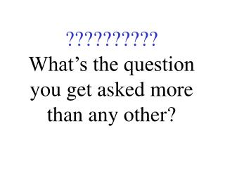 ?????????? What's the question you get asked more than any other?