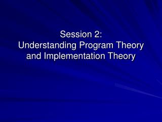 Session 2: Understanding Program Theory and Implementation Theory