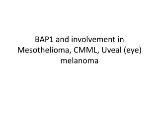BAP1 and involvement in Mesothelioma, CMML,  Uveal  (eye) melanoma