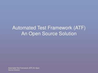 Automated Test Framework (ATF) An Open Source Solution