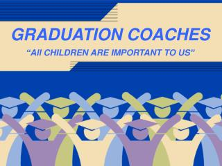 "GRADUATION COACHES ""All CHILDREN ARE IMPORTANT TO US"""
