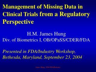 Management of Missing Data in Clinical Trials from a Regulatory Perspective H.M. James Hung