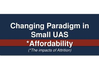 Changing Paradigm in Small UAS *Affordability (*The impacts of Attrition)
