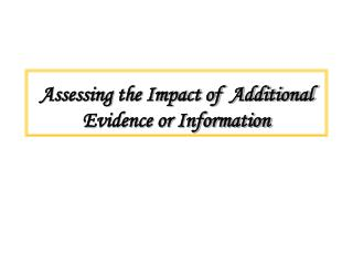 Assessing the Impact of  Additional Evidence or Information