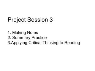 Project Session 3 1.  Making  Notes 2.  Summary Practice 3.Applying Critical Thinking to Reading
