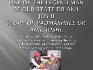 one of the legend man of our state Dr Anil Joshi  story of  Padmashree  Dr. Anil Joshi,