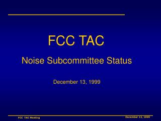 FCC TAC Noise Subcommittee Status December 13, 1999