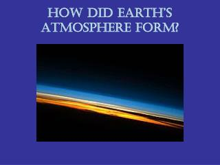How did Earth's Atmosphere form?