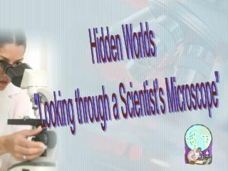 "Hidden Worlds ""Looking through a Scientist's Microscope"""