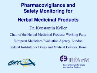 Pharmacovigilance and  Safety Monitoring for Herbal Medicinal Products Dr. Konstantin Keller Chair of the Herbal Medicin