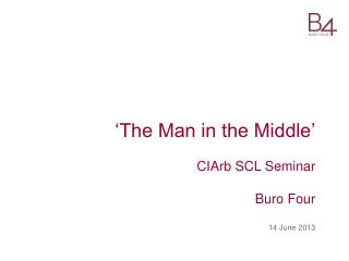 'The Man in the Middle' CIArb SCL Seminar   Buro Four  14 June 2013
