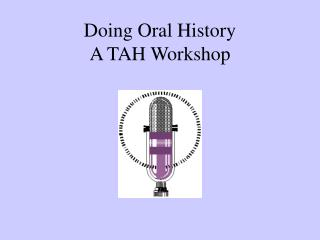 Doing Oral History A TAH Workshop