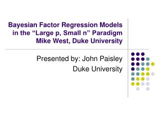 "Bayesian Factor Regression Models in the ""Large p, Small n"" Paradigm Mike West, Duke University"