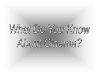 What Do You Know About Cinema?
